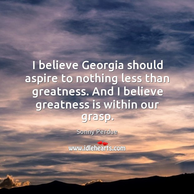 I believe georgia should aspire to nothing less than greatness. And I believe greatness is within our grasp. Image