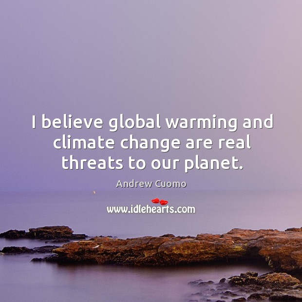 I believe global warming and climate change are real threats to our planet. Andrew Cuomo Picture Quote