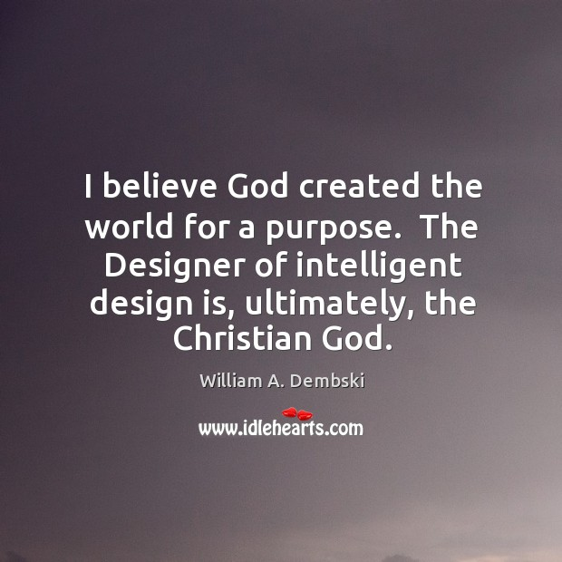 I believe God created the world for a purpose.  The Designer of William A. Dembski Picture Quote