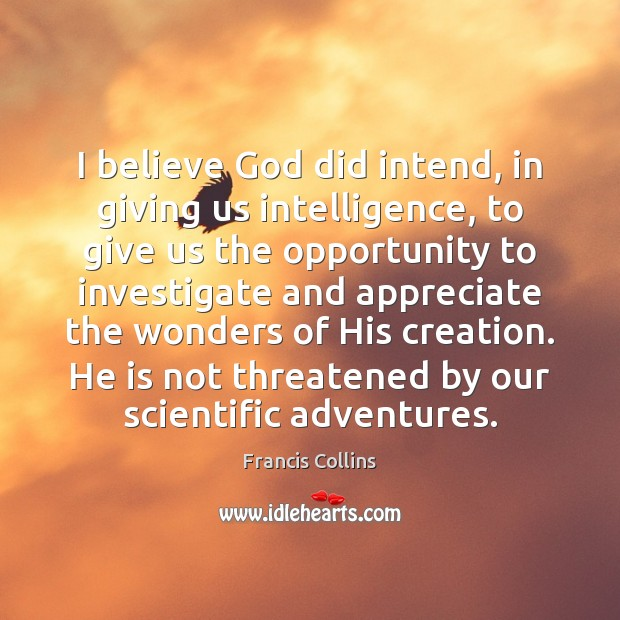 I believe God did intend, in giving us intelligence, to give us Francis Collins Picture Quote