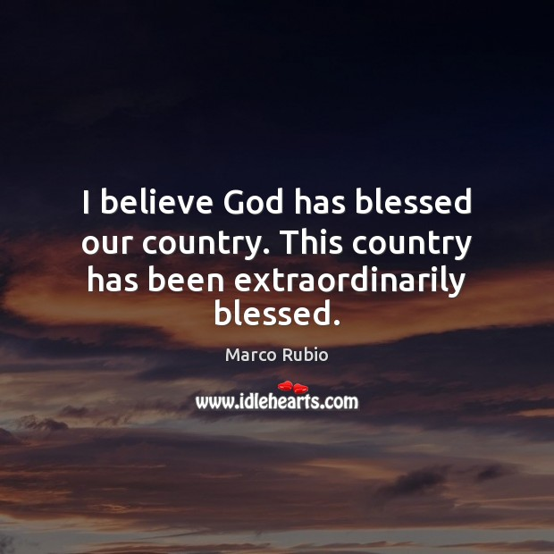 I believe God has blessed our country. This country has been extraordinarily blessed. Image