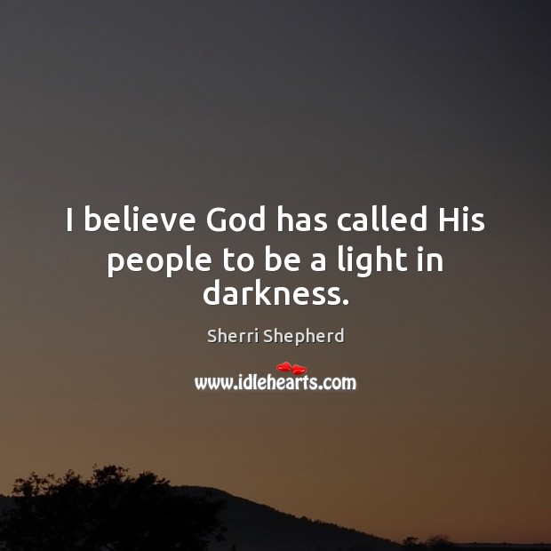 I believe God has called His people to be a light in darkness. Image