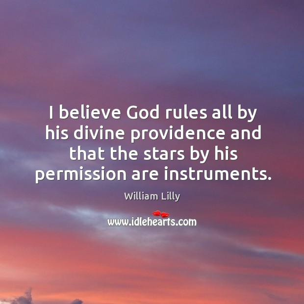 I believe God rules all by his divine providence and that the stars by his permission are instruments. William Lilly Picture Quote