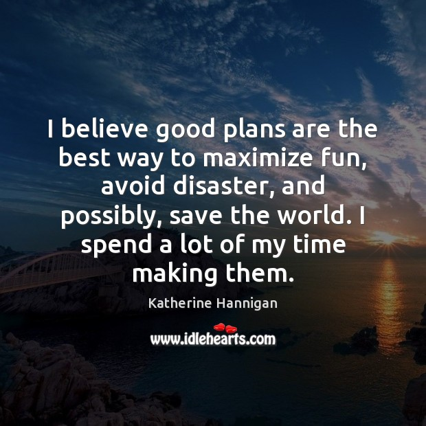 Image, I believe good plans are the best way to maximize fun, avoid