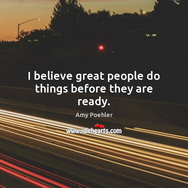 I believe great people do things before they are ready. Amy Poehler Picture Quote