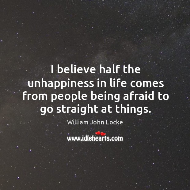 I believe half the unhappiness in life comes from people being afraid to go straight at things. Image