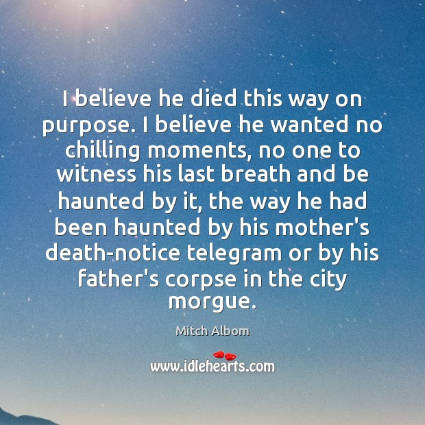 I believe he died this way on purpose. I believe he wanted Mitch Albom Picture Quote