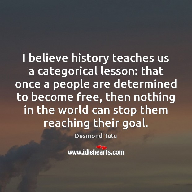 I believe history teaches us a categorical lesson: that once a people Desmond Tutu Picture Quote