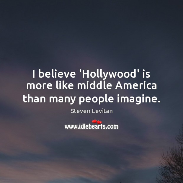 I believe 'Hollywood' is more like middle America than many people imagine. Image
