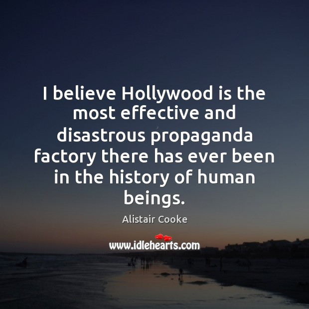 I believe Hollywood is the most effective and disastrous propaganda factory there Alistair Cooke Picture Quote