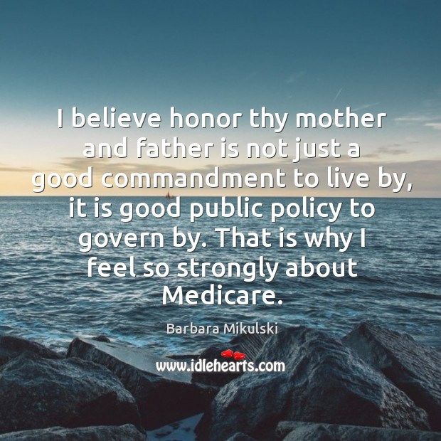 I believe honor thy mother and father is not just a good commandment to live by Barbara Mikulski Picture Quote