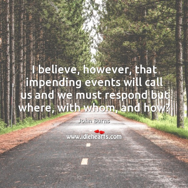 I believe, however, that impending events will call us and we must respond but where, with whom, and how? Image