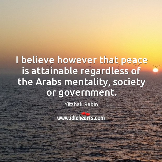 I believe however that peace is attainable regardless of the Arabs mentality, Yitzhak Rabin Picture Quote