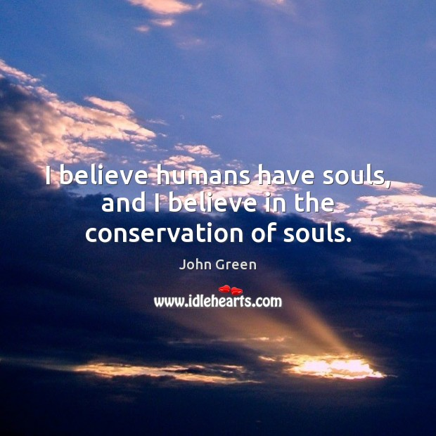 I believe humans have souls, and I believe in the conservation of souls. John Green Picture Quote