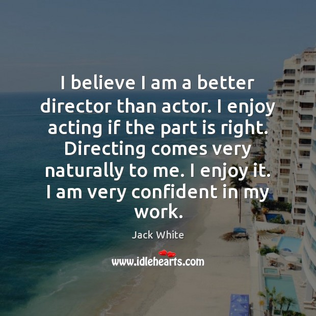 I believe I am a better director than actor. I enjoy acting Image