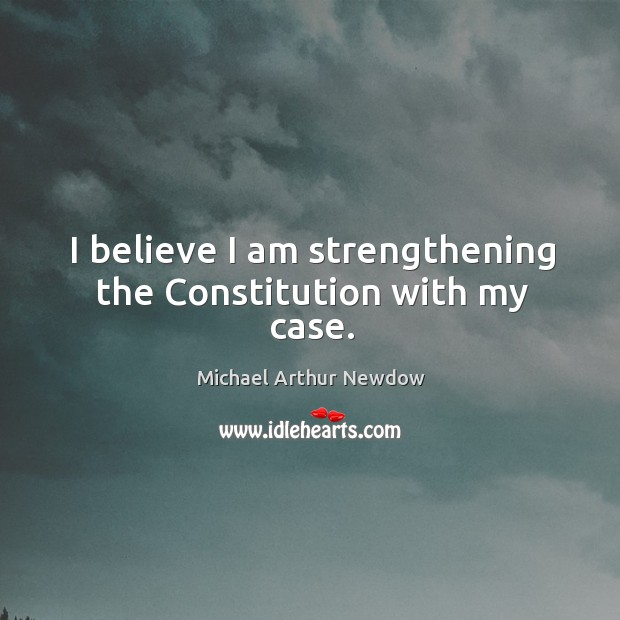 I believe I am strengthening the constitution with my case. Image
