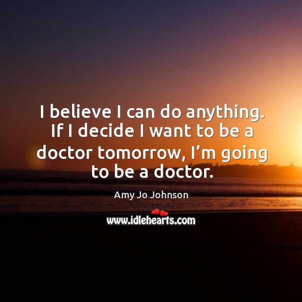 Image, I believe I can do anything. If I decide I want to be a doctor tomorrow, I'm going to be a doctor.