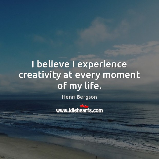 I believe I experience creativity at every moment of my life. Henri Bergson Picture Quote