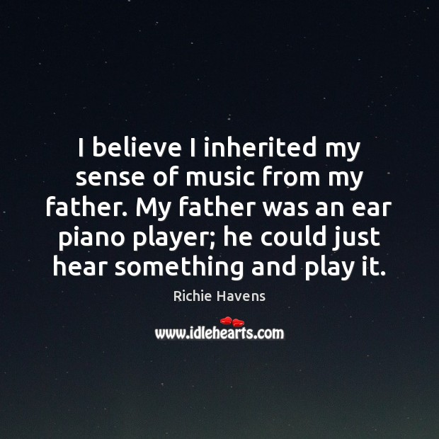 I believe I inherited my sense of music from my father. My Richie Havens Picture Quote