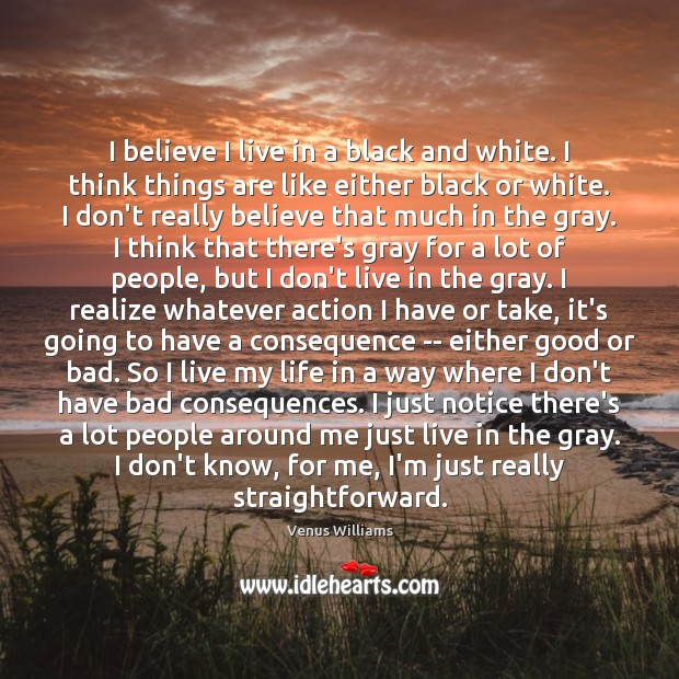 I believe I live in a black and white. I think things Venus Williams Picture Quote