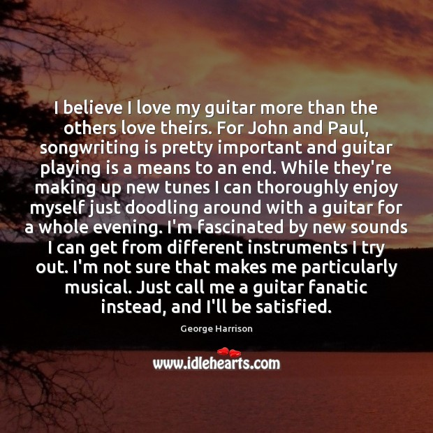 I believe I love my guitar more than the others love theirs. George Harrison Picture Quote