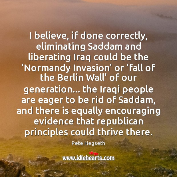 I believe, if done correctly, eliminating Saddam and liberating Iraq could be Pete Hegseth Picture Quote
