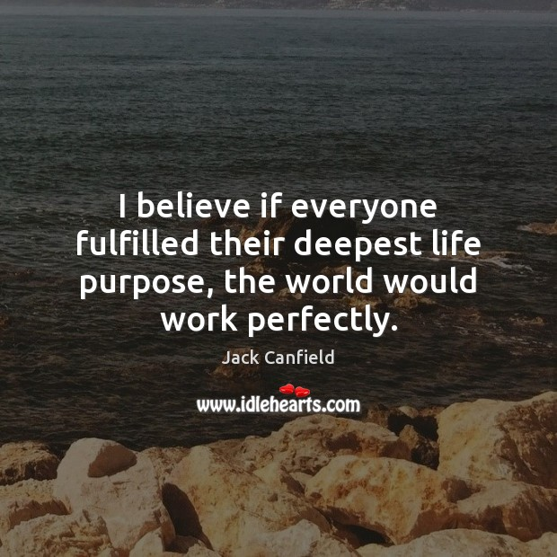 Image, I believe if everyone fulfilled their deepest life purpose, the world would