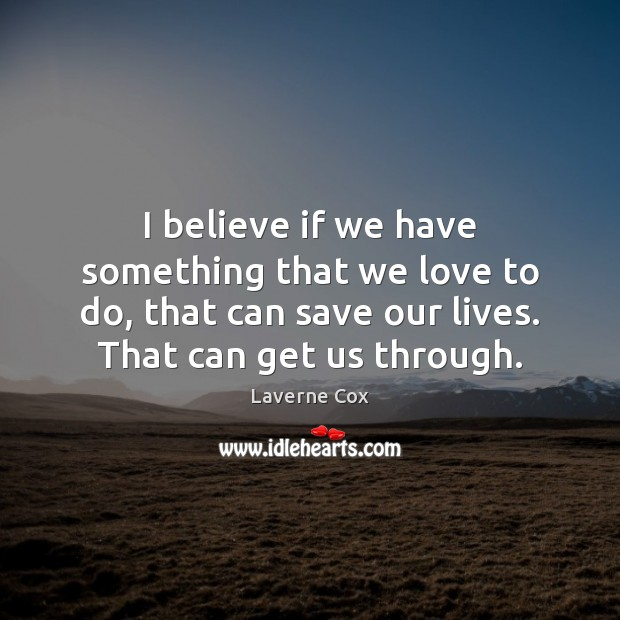 I believe if we have something that we love to do, that Laverne Cox Picture Quote