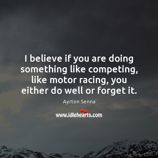 I believe if you are doing something like competing, like motor racing, Ayrton Senna Picture Quote