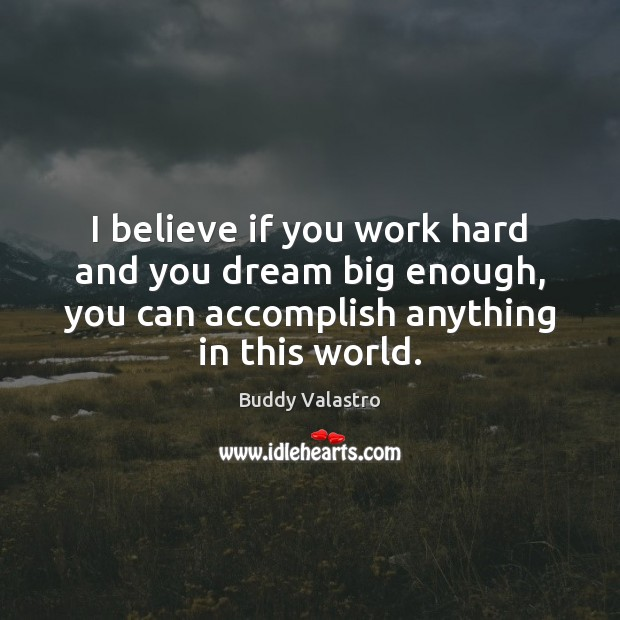 I believe if you work hard and you dream big enough, you Image