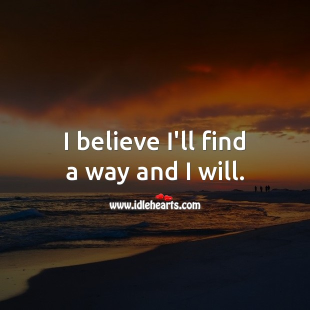 I believe I'll find a way and I will. Image