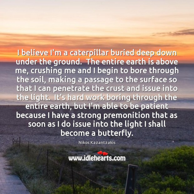 I believe I'm a caterpillar buried deep down under the ground.  The Earth Quotes Image