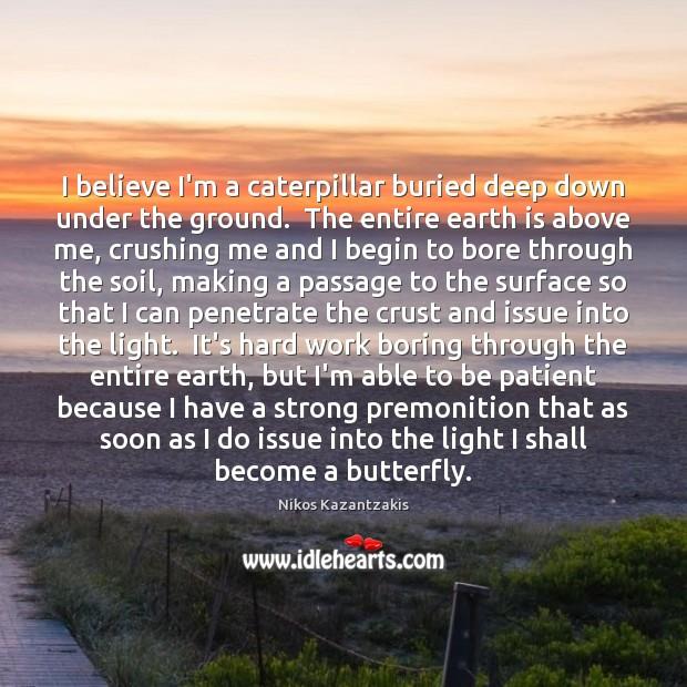 I believe I'm a caterpillar buried deep down under the ground.  The Nikos Kazantzakis Picture Quote