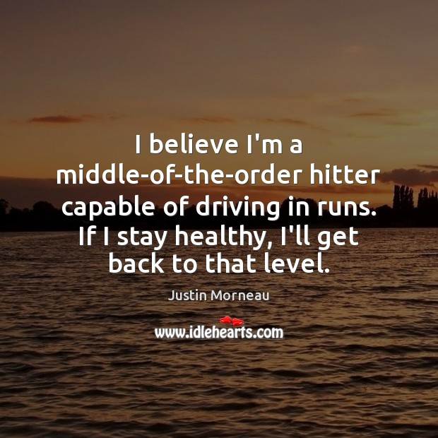 I believe I'm a middle-of-the-order hitter capable of driving in runs. If Image