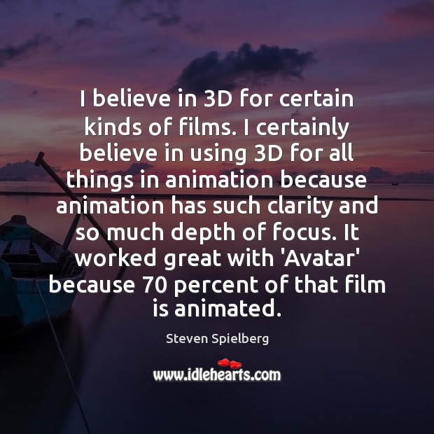 I believe in 3D for certain kinds of films. I certainly believe Image
