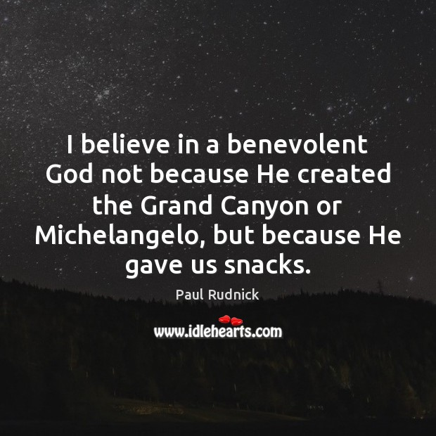 I believe in a benevolent God not because He created the Grand Image