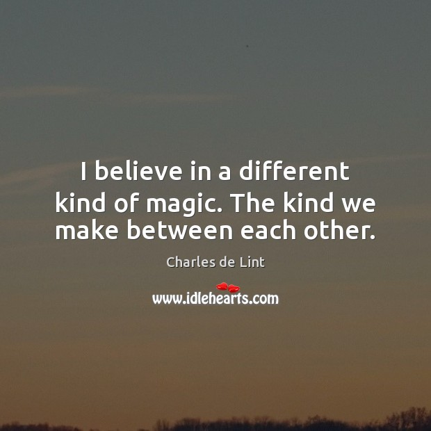 I believe in a different kind of magic. The kind we make between each other. Charles de Lint Picture Quote