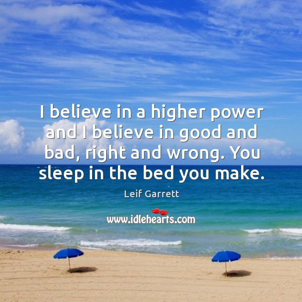 I believe in a higher power and I believe in good and bad, right and wrong. Image