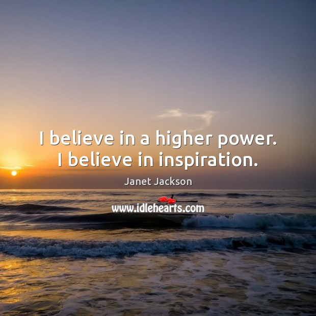 Image, I believe in a higher power. I believe in inspiration.