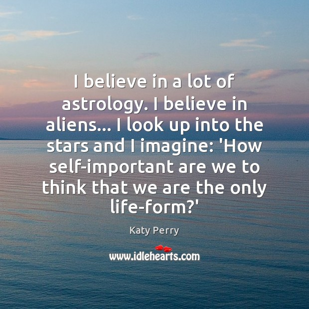 I believe in a lot of astrology. I believe in aliens… I Katy Perry Picture Quote