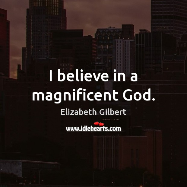I believe in a magnificent God. Elizabeth Gilbert Picture Quote