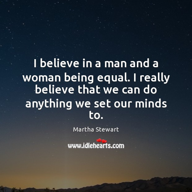 I believe in a man and a woman being equal. I really Martha Stewart Picture Quote