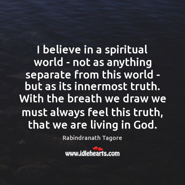 I believe in a spiritual world – not as anything separate from Rabindranath Tagore Picture Quote