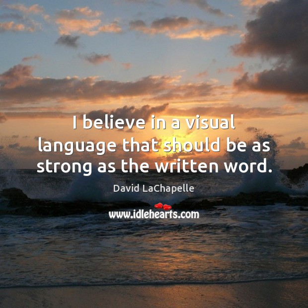 I believe in a visual language that should be as strong as the written word. David LaChapelle Picture Quote