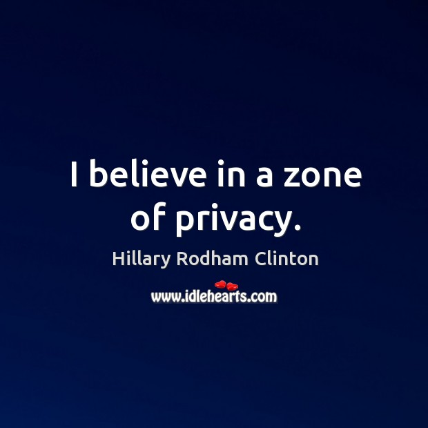 I believe in a zone of privacy. Hillary Rodham Clinton Picture Quote