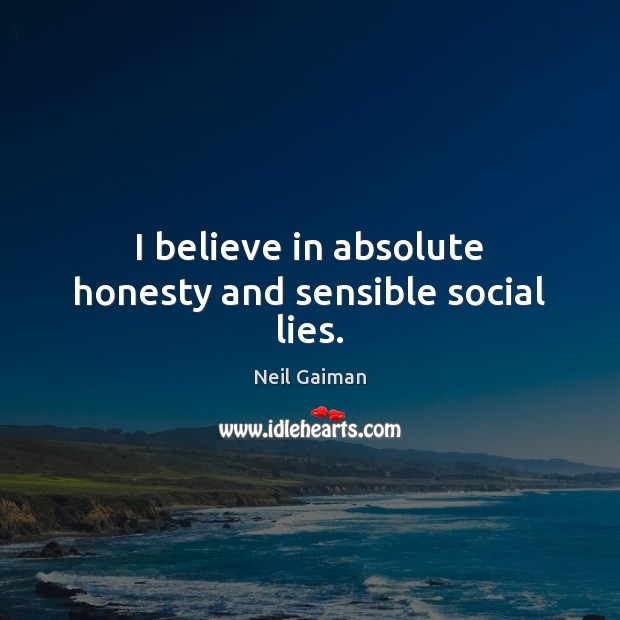 I believe in absolute honesty and sensible social lies. Image