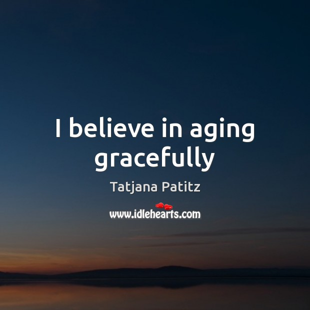 Image, I believe in aging gracefully