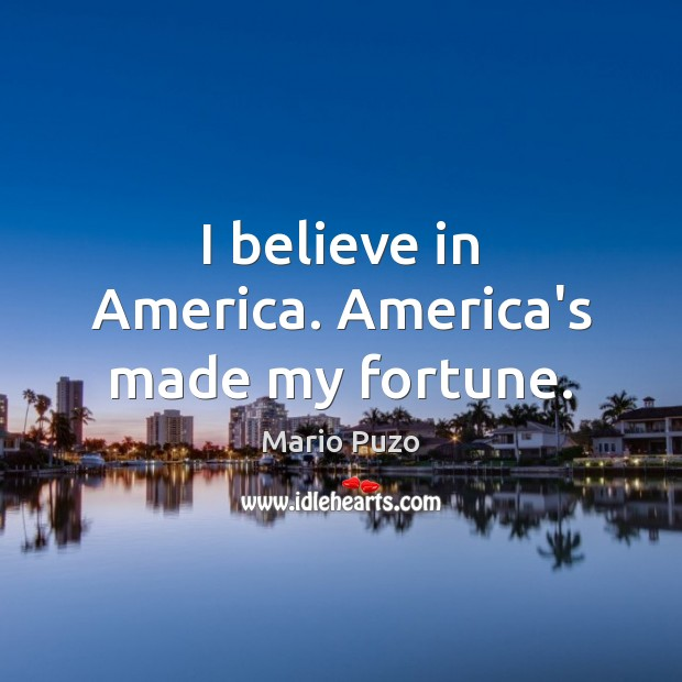 I believe in America. America's made my fortune. Mario Puzo Picture Quote