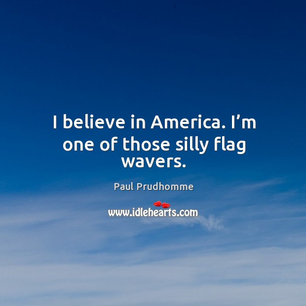 I believe in america. I'm one of those silly flag wavers. Image
