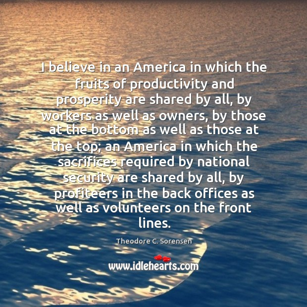 I believe in an america in which the fruits of productivity and prosperity are shared by all Theodore C. Sorensen Picture Quote